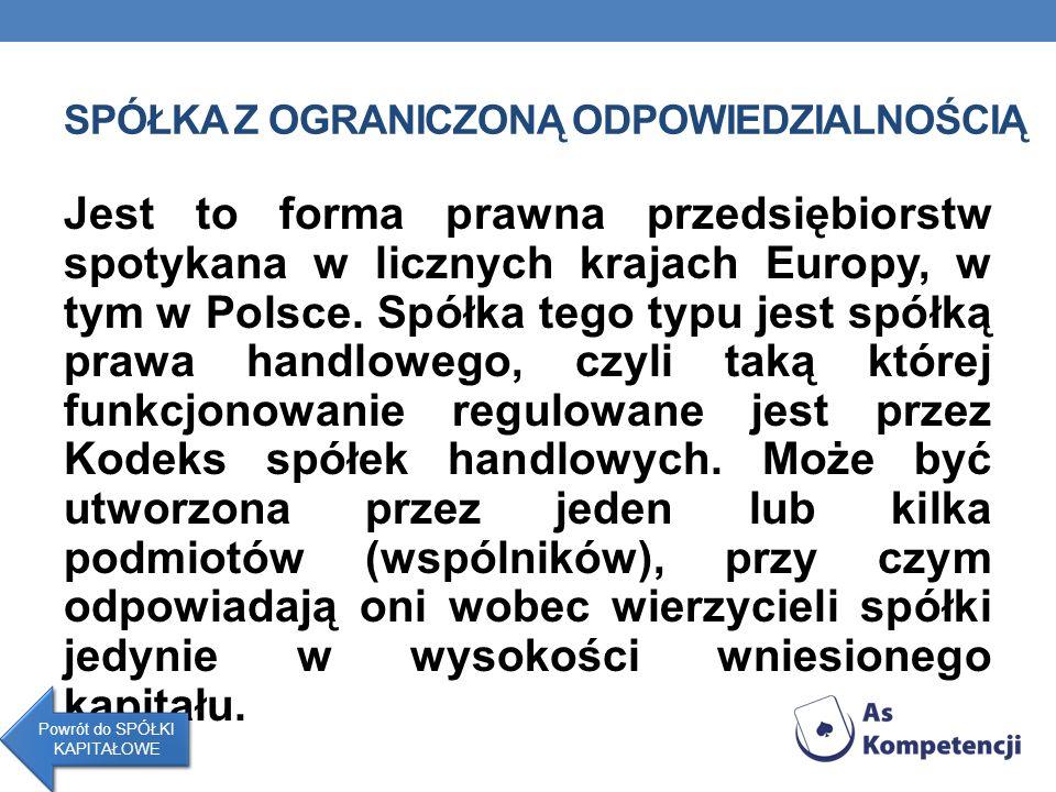 SPÓŁKA Z OGRANICZONĄ ODPOWIEDZIALNOŚCIĄ Jest to forma prawna przedsiębiorstw spotykana w licznych krajach Europy, w tym w Polsce. Spółka tego typu jes