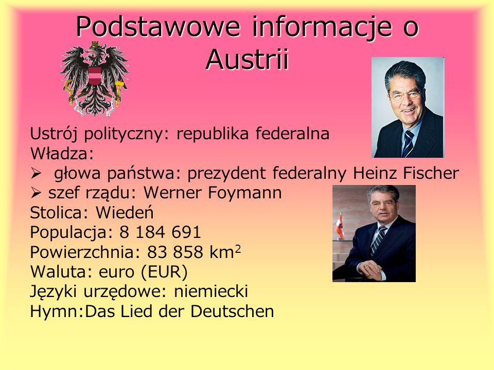 Podstawowe informacje o Austrii Ustrój polityczny: republika federalna Władza: głowa państwa: prezydent federalny Heinz Fischer szef rządu: Werner Foy