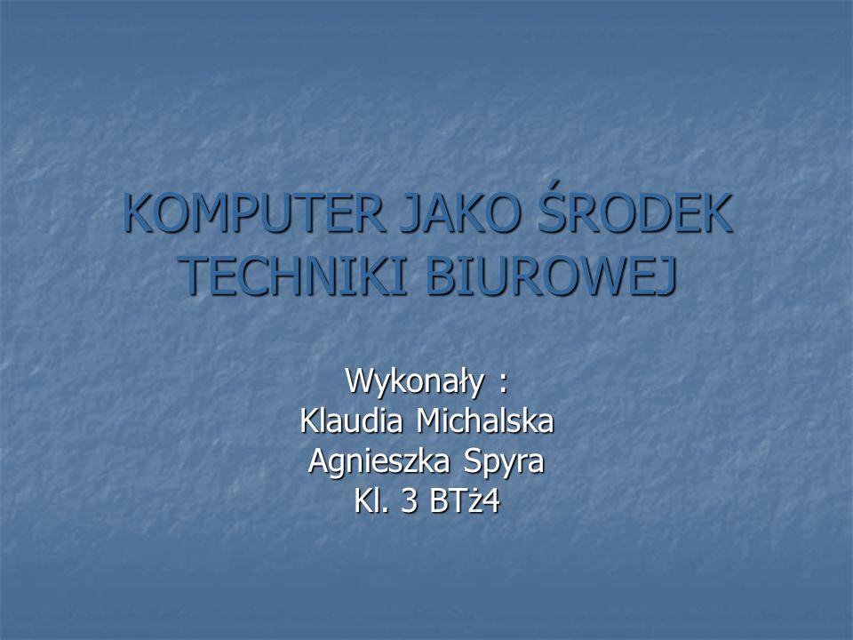 KOMPUTER JAKO ŚRODEK TECHNIKI BIUROWEJ Wykonały : Klaudia Michalska Agnieszka Spyra Kl. 3 BTż4
