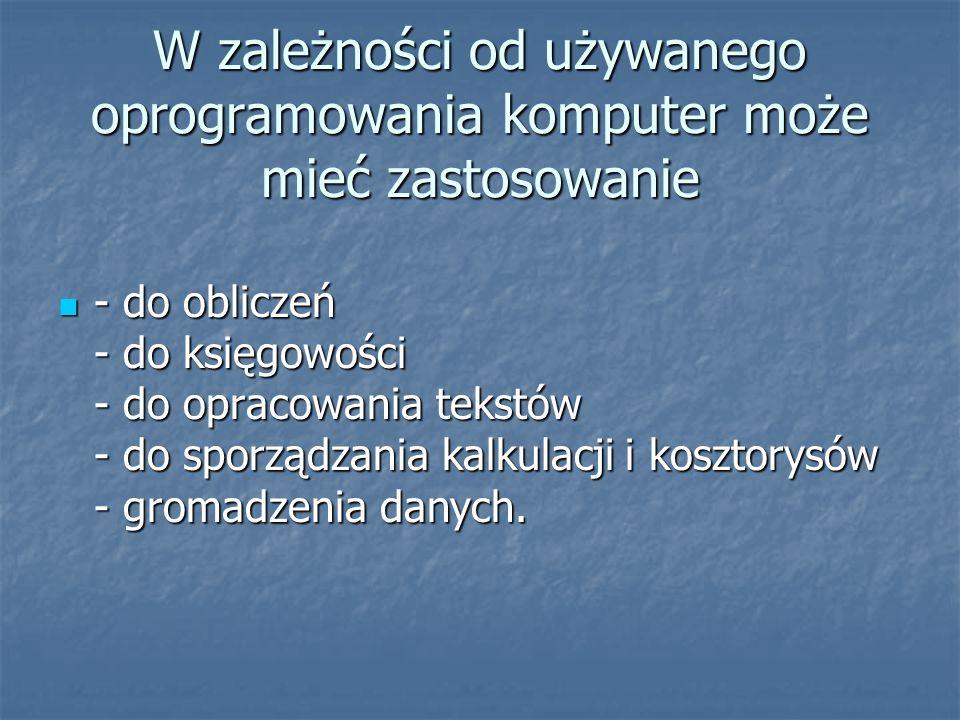 W zależności od używanego oprogramowania komputer może mieć zastosowanie - do obliczeń - do księgowości - do opracowania tekstów - do sporządzania kal