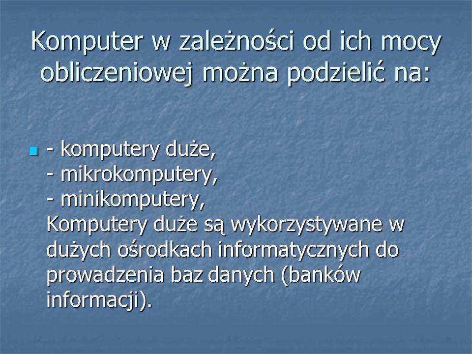 Komputer w zależności od ich mocy obliczeniowej można podzielić na: - komputery duże, - mikrokomputery, - minikomputery, Komputery duże są wykorzystyw