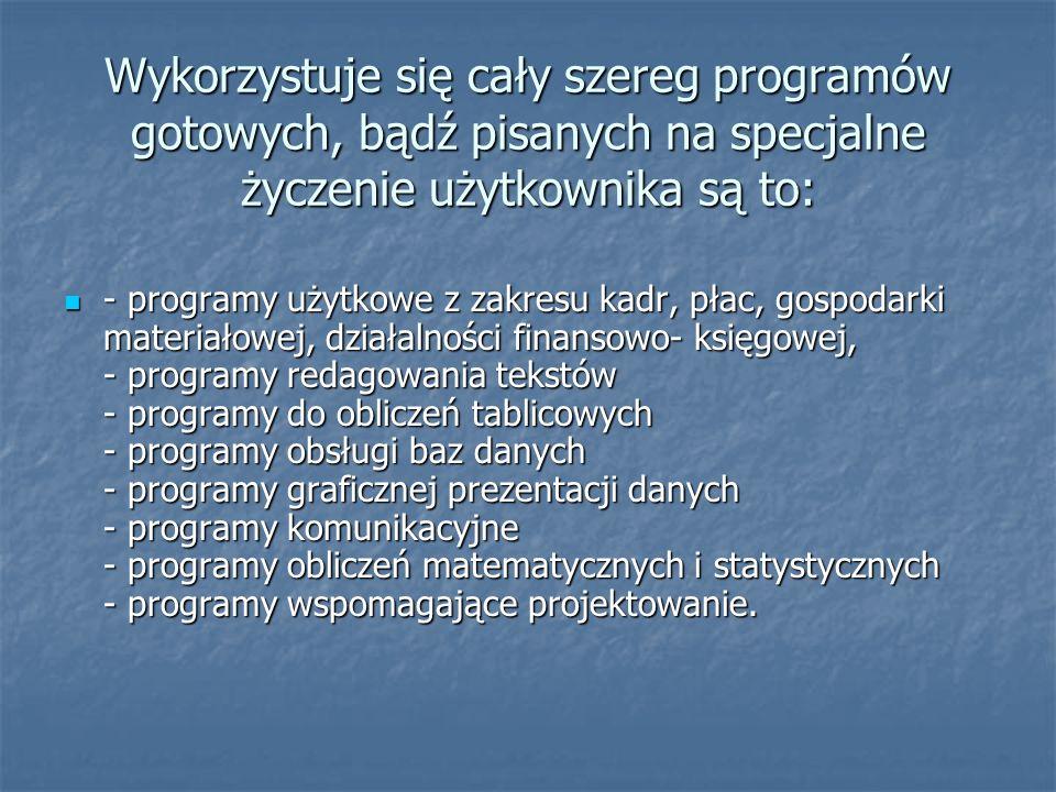Wykorzystuje się cały szereg programów gotowych, bądź pisanych na specjalne życzenie użytkownika są to: - programy użytkowe z zakresu kadr, płac, gosp