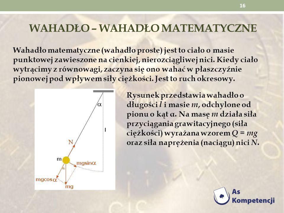WAHADŁO – WAHADŁO MATEMATYCZNE Wahadło matematyczne (wahadło proste) jest to ciało o masie punktowej zawieszone na cienkiej, nierozciągliwej nici. Kie