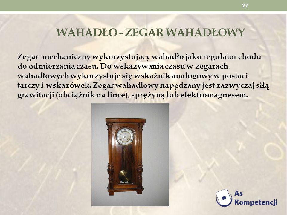 WAHADŁO - ZEGAR WAHADŁOWY Zegar mechaniczny wykorzystujący wahadło jako regulator chodu do odmierzania czasu. Do wskazywania czasu w zegarach wahadłow