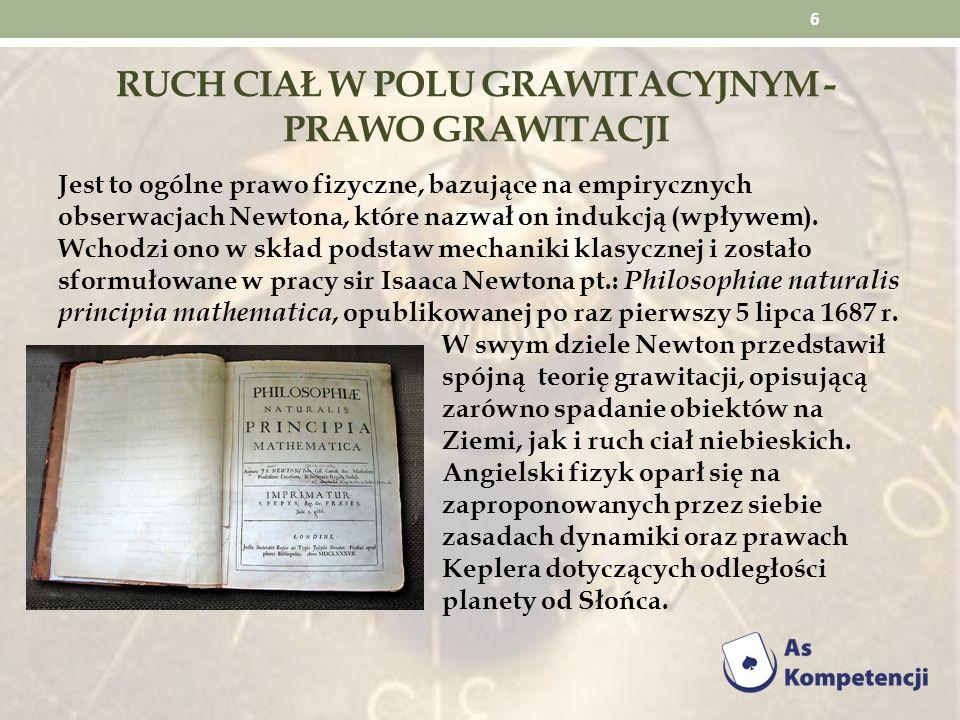 RUCH CIAŁ W POLU GRAWITACYJNYM - PRAWO GRAWITACJI Jest to ogólne prawo fizyczne, bazujące na empirycznych obserwacjach Newtona, które nazwał on indukc