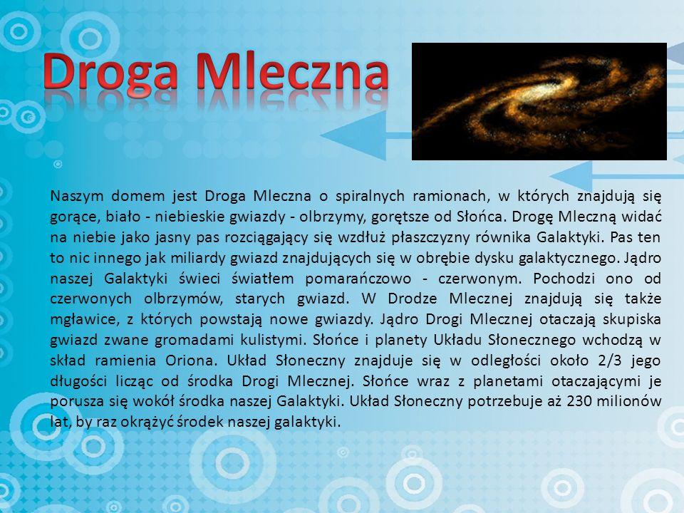 Naszym domem jest Droga Mleczna o spiralnych ramionach, w których znajdują się gorące, biało - niebieskie gwiazdy - olbrzymy, gorętsze od Słońca.