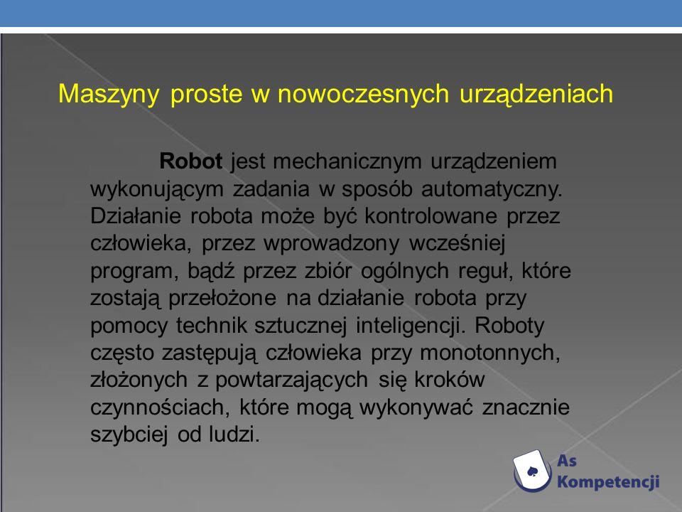 Maszyny proste w nowoczesnych urządzeniach Robot jest mechanicznym urządzeniem wykonującym zadania w sposób automatyczny.