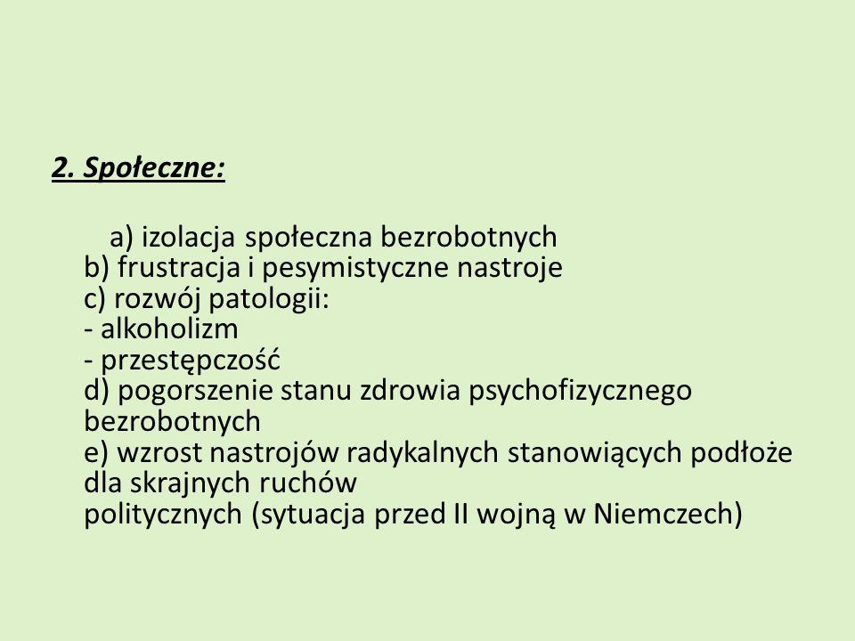 2. Społeczne: a) izolacja społeczna bezrobotnych b) frustracja i pesymistyczne nastroje c) rozwój patologii: - alkoholizm - przestępczość d) pogorszen