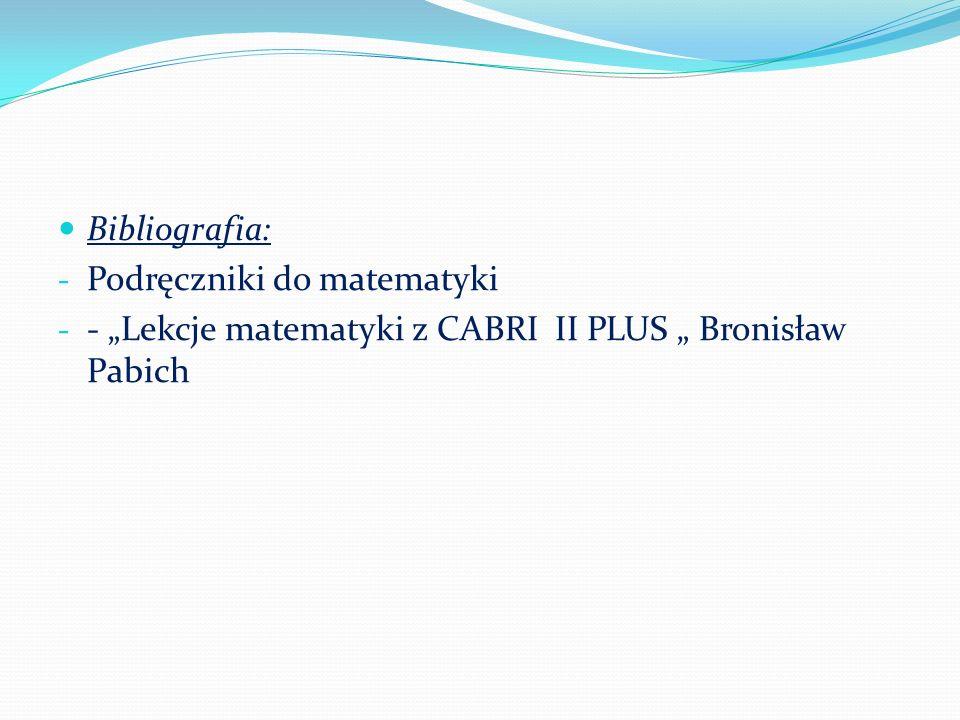 Bibliografia: - Podręczniki do matematyki - - Lekcje matematyki z CABRI II PLUS Bronisław Pabich