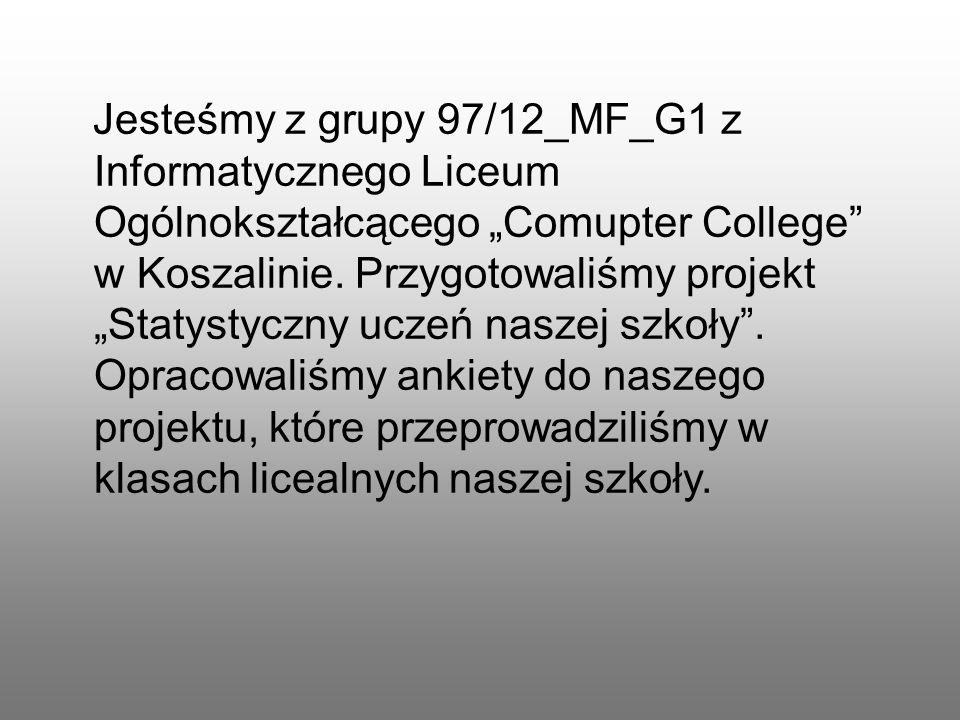 Jesteśmy z grupy 97/12_MF_G1 z Informatycznego Liceum Ogólnokształcącego Comupter College w Koszalinie. Przygotowaliśmy projekt Statystyczny uczeń nas