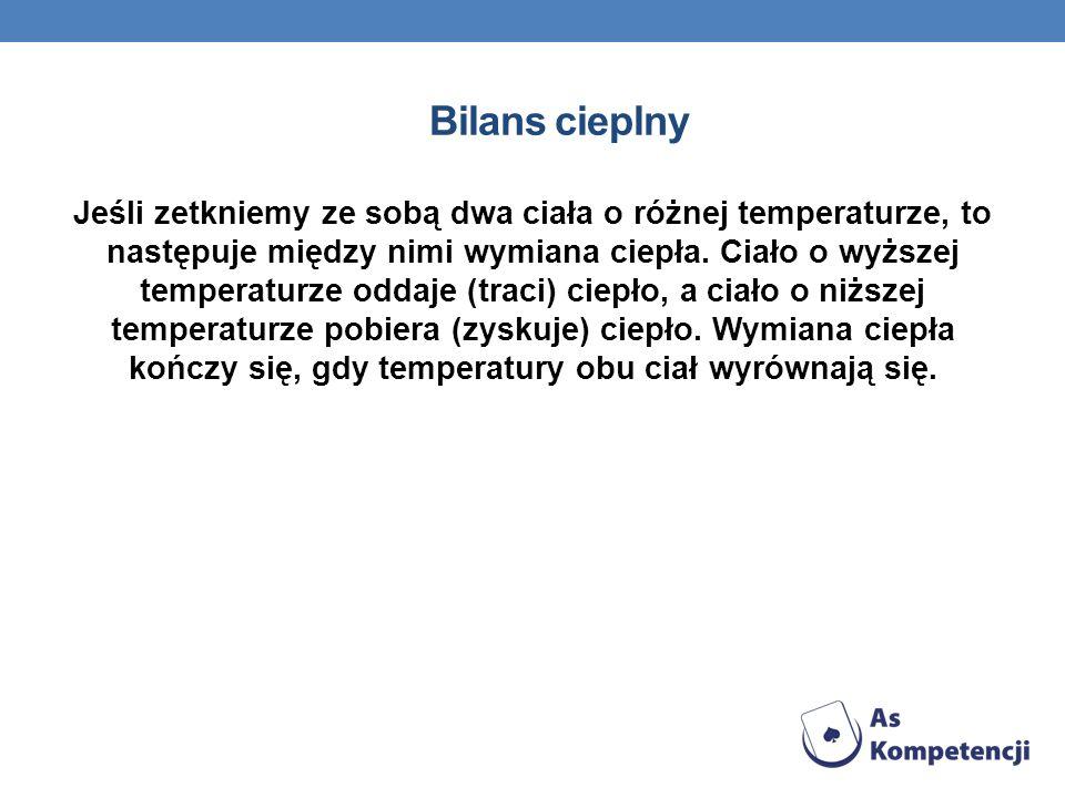 Bilans cieplny Jeśli zetkniemy ze sobą dwa ciała o różnej temperaturze, to następuje między nimi wymiana ciepła. Ciało o wyższej temperaturze oddaje (
