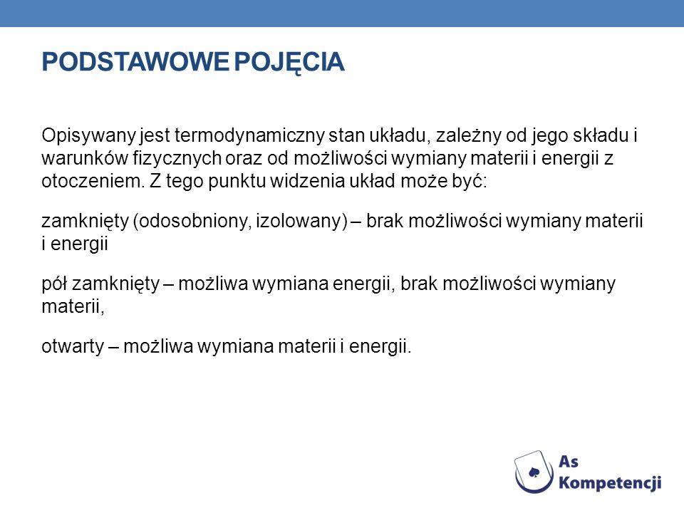 PODSTAWOWE POJĘCIA Opisywany jest termodynamiczny stan układu, zależny od jego składu i warunków fizycznych oraz od możliwości wymiany materii i energ