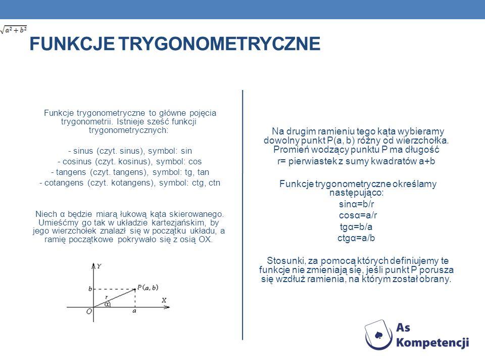 FUNKCJE TRYGONOMETRYCZNE Funkcje trygonometryczne to główne pojęcia trygonometrii. Istnieje sześć funkcji trygonometrycznych: - sinus (czyt. sinus), s