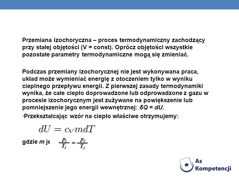 Przemiana izochoryczna – proces termodynamiczny zachodzący przy stałej objętości (V = const). Oprócz objętości wszystkie pozostałe parametry termodyna
