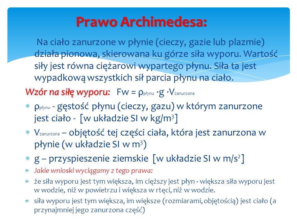 Prawo Archimedesa: Na ciało zanurzone w płynie (cieczy, gazie lub plazmie) działa pionowa, skierowana ku górze siła wyporu. Wartość siły jest równa ci