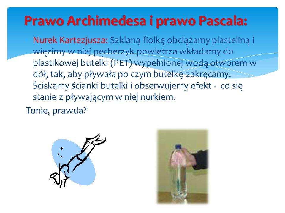 Prawo Archimedesa i prawo Pascala: Nurek Kartezjusza: Szklaną fiolkę obciążamy plasteliną i więzimy w niej pęcherzyk powietrza wkładamy do plastikowej