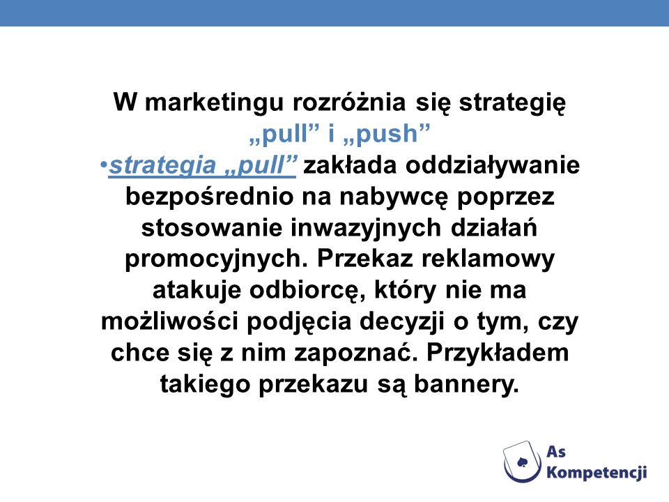 W marketingu rozróżnia się strategię pull i push strategia pull zakłada oddziaływanie bezpośrednio na nabywcę poprzez stosowanie inwazyjnych działań p