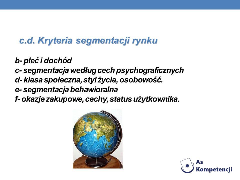 b- płeć i dochód c- segmentacja według cech psychograficznych d- klasa społeczna, styl życia, osobowość. e- segmentacja behawioralna f- okazje zakupow