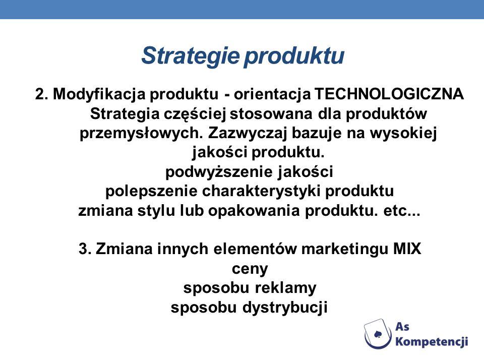 Strategie produktu 2. Modyfikacja produktu - orientacja TECHNOLOGICZNA Strategia częściej stosowana dla produktów przemysłowych. Zazwyczaj bazuje na w
