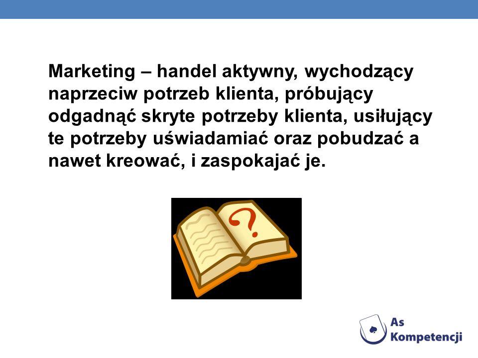 Marketing – handel aktywny, wychodzący naprzeciw potrzeb klienta, próbujący odgadnąć skryte potrzeby klienta, usiłujący te potrzeby uświadamiać oraz p