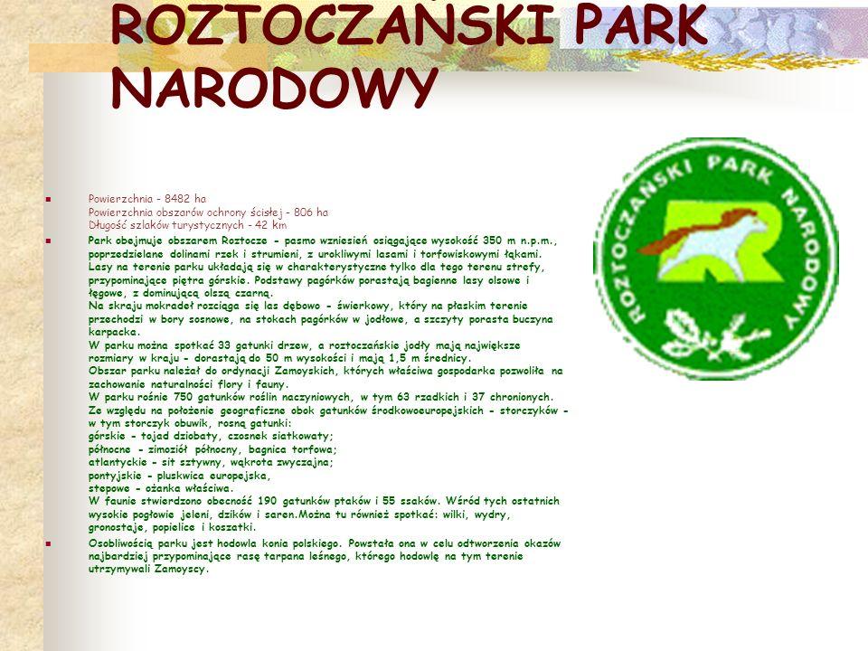 ROZTOCZAŃSKI PARK NARODOWY Powierzchnia - 8482 ha Powierzchnia obszarów ochrony ścisłej - 806 ha Długość szlaków turystycznych - 42 km Park obejmuje obszarem Roztocze - pasmo wzniesień osiągające wysokość 350 m n.p.m., poprzedzielane dolinami rzek i strumieni, z urokliwymi lasami i torfowiskowymi łąkami.