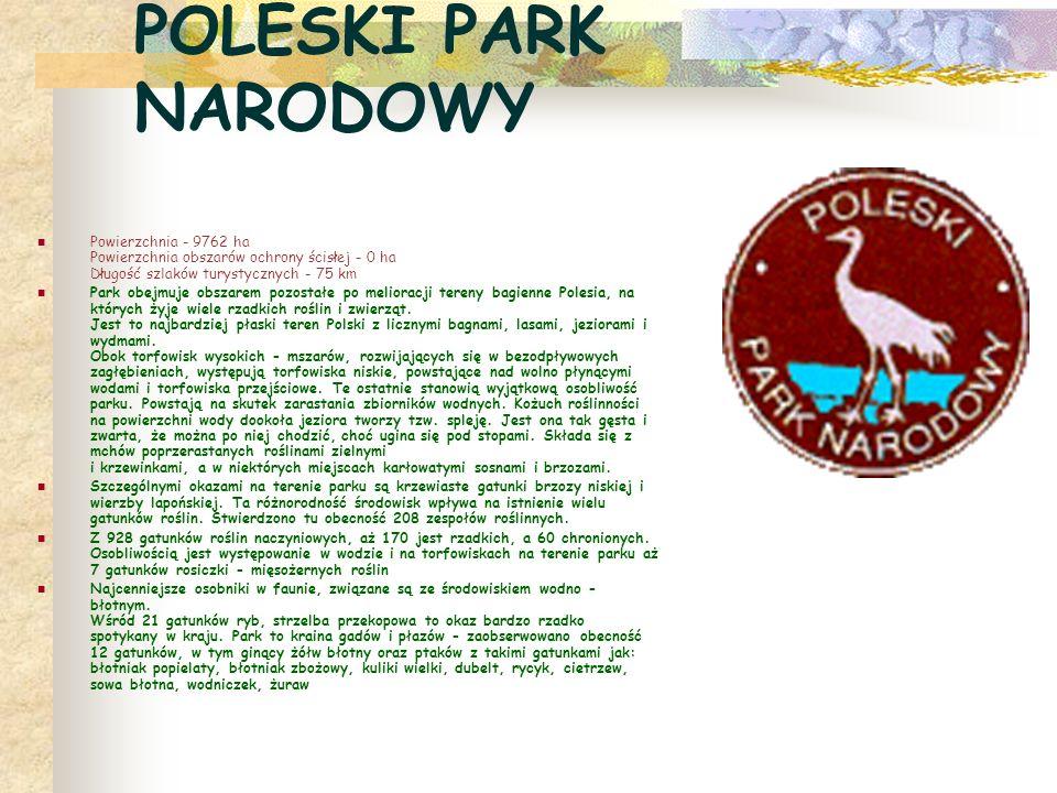 POLESKI PARK NARODOWY Powierzchnia - 9762 ha Powierzchnia obszarów ochrony ścisłej - 0 ha Długość szlaków turystycznych - 75 km Park obejmuje obszarem pozostałe po melioracji tereny bagienne Polesia, na których żyje wiele rzadkich roślin i zwierząt.