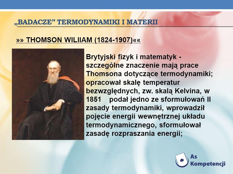 BADACZE TERMODYNAMIKI I MATERII »» THOMSON WILlIAM (1824-1907)«« Brytyjski fizyk i matematyk - szczególne znaczenie mają prace Thomsona dotyczące term
