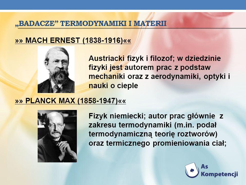 BADACZE TERMODYNAMIKI I MATERII »» MACH ERNEST (1838-1916)«« Austriacki fizyk i filozof; w dziedzinie fizyki jest autorem prac z podstaw mechaniki ora