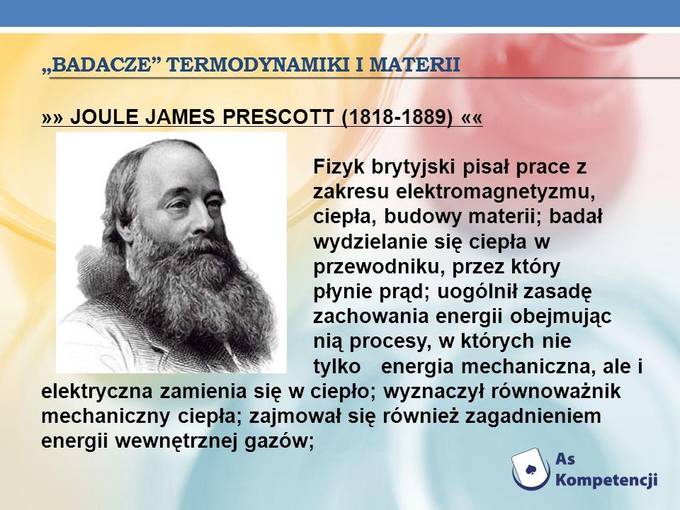 BADACZE TERMODYNAMIKI I MATERII »» THOMSON WILlIAM (1824-1907)«« Brytyjski fizyk i matematyk - szczególne znaczenie mają prace Thomsona dotyczące termodynamiki; opracował skalę temperatur bezwzględnych, zw.