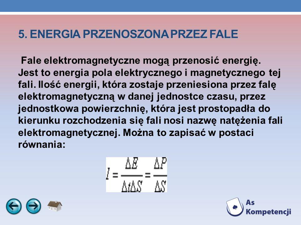 5. ENERGIA PRZENOSZONA PRZEZ FALE Fale elektromagnetyczne mogą przenosić energię. Jest to energia pola elektrycznego i magnetycznego tej fali. Ilość e