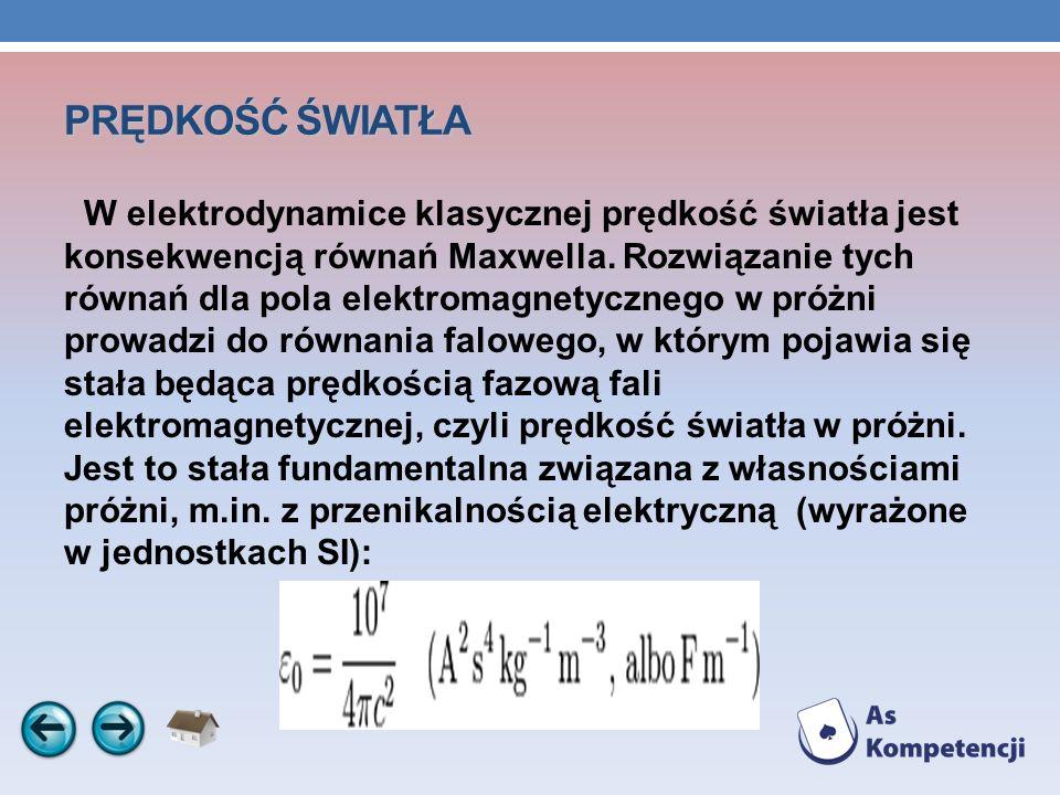 PRĘDKOŚĆ ŚWIATŁA W elektrodynamice klasycznej prędkość światła jest konsekwencją równań Maxwella. Rozwiązanie tych równań dla pola elektromagnetyczneg