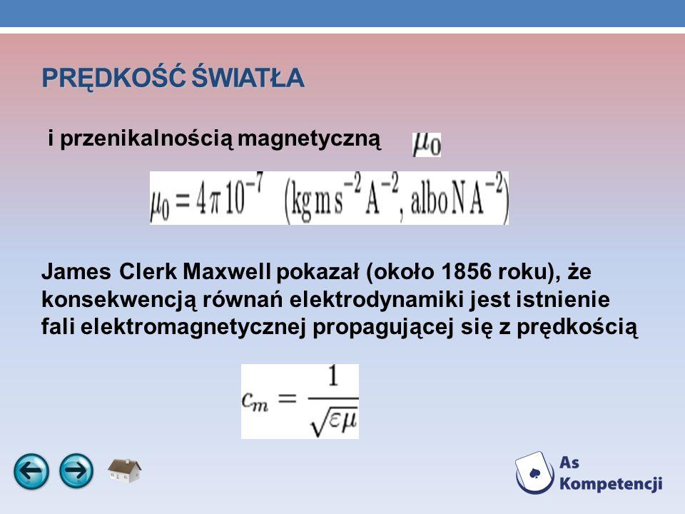 PRĘDKOŚĆ ŚWIATŁA i przenikalnością magnetyczną James Clerk Maxwell pokazał (około 1856 roku), że konsekwencją równań elektrodynamiki jest istnienie fa