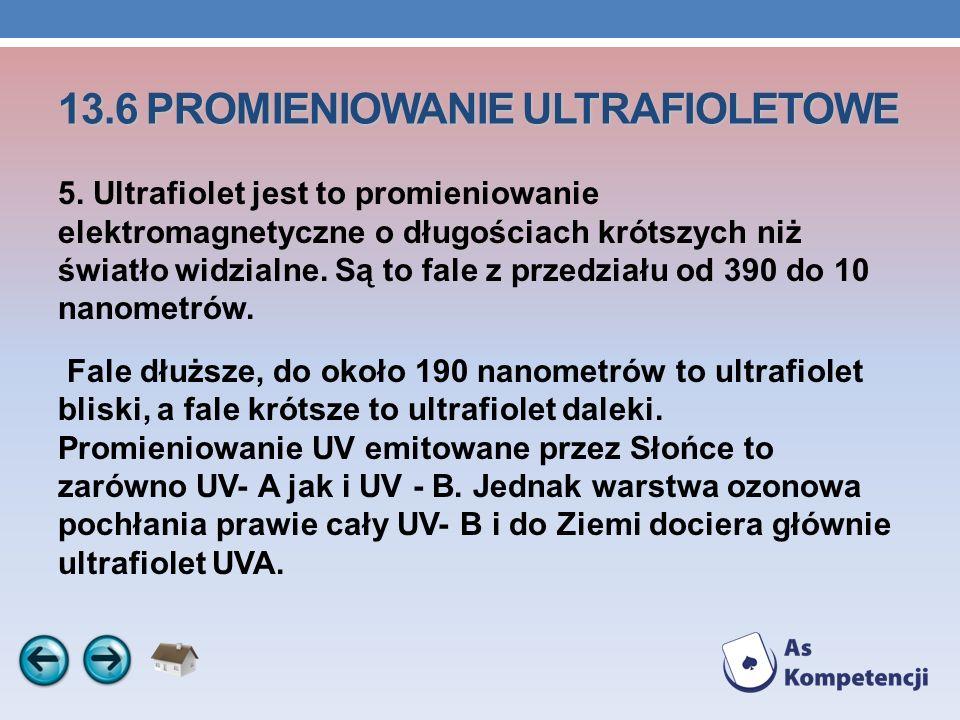 13.6 PROMIENIOWANIE ULTRAFIOLETOWE 5. Ultrafiolet jest to promieniowanie elektromagnetyczne o długościach krótszych niż światło widzialne. Są to fale