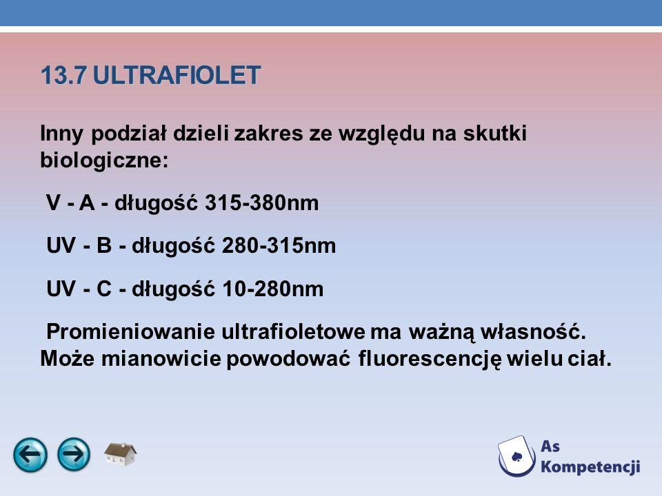 13.7 ULTRAFIOLET Inny podział dzieli zakres ze względu na skutki biologiczne: V - A - długość 315-380nm UV - B - długość 280-315nm UV - C - długość 10