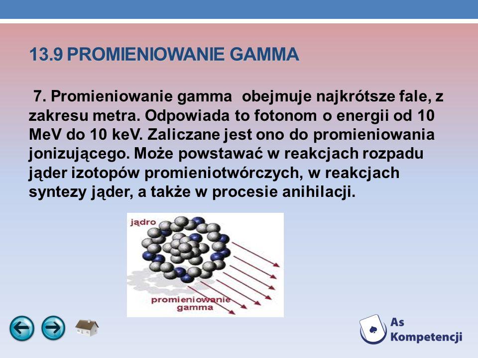 13.9 PROMIENIOWANIE GAMMA 7. Promieniowanie gamma obejmuje najkrótsze fale, z zakresu metra. Odpowiada to fotonom o energii od 10 MeV do 10 keV. Zalic