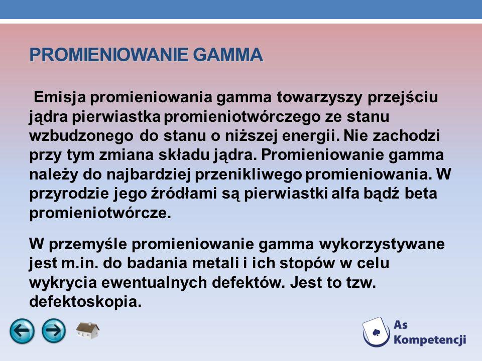 PROMIENIOWANIE GAMMA Emisja promieniowania gamma towarzyszy przejściu jądra pierwiastka promieniotwórczego ze stanu wzbudzonego do stanu o niższej ene