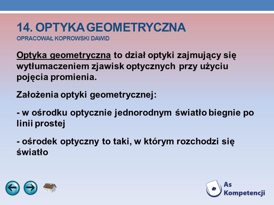 14. OPTYKA GEOMETRYCZNA OPRACOWAŁ KOPROWSKI DAWID Optyka geometryczna to dział optyki zajmujący się wytłumaczeniem zjawisk optycznych przy użyciu poję