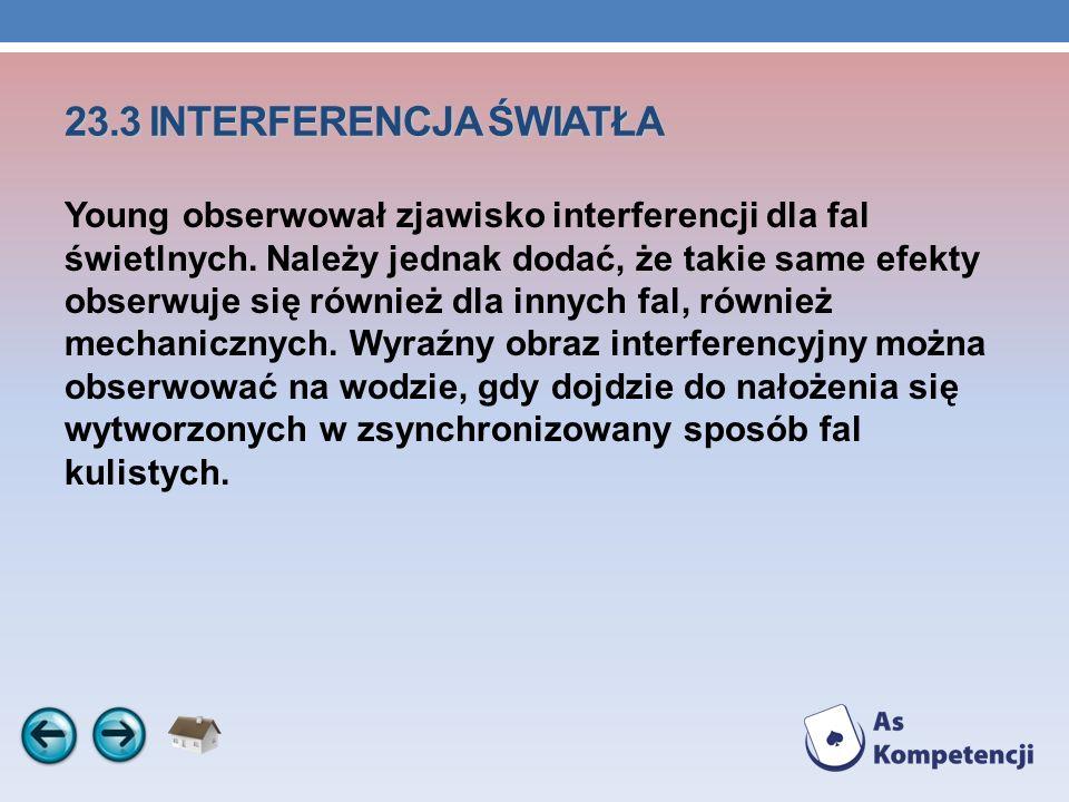23.3 INTERFERENCJA ŚWIATŁA Young obserwował zjawisko interferencji dla fal świetlnych. Należy jednak dodać, że takie same efekty obserwuje się również
