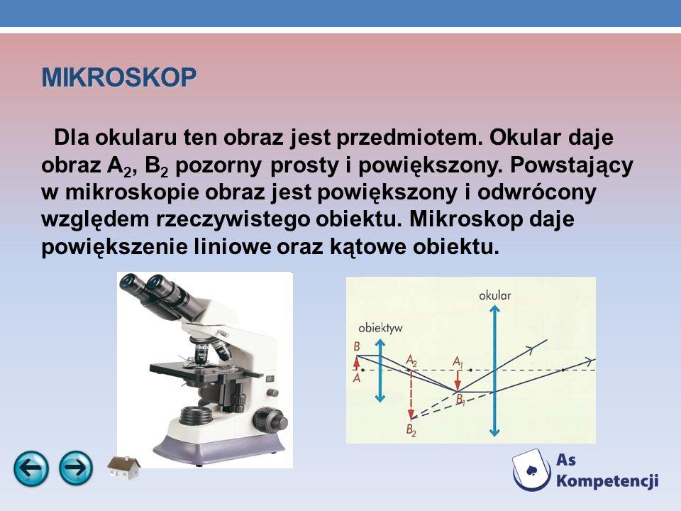 MIKROSKOP Dla okularu ten obraz jest przedmiotem. Okular daje obraz A 2, B 2 pozorny prosty i powiększony. Powstający w mikroskopie obraz jest powięks