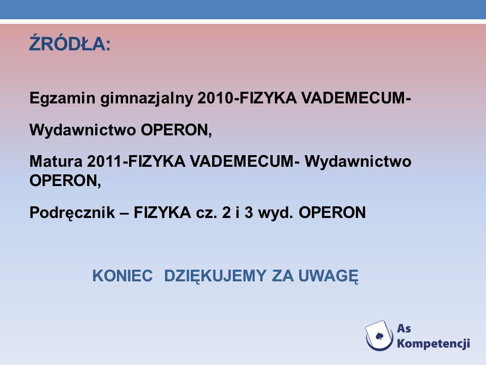 ŹRÓDŁA: Egzamin gimnazjalny 2010-FIZYKA VADEMECUM- Wydawnictwo OPERON, Matura 2011-FIZYKA VADEMECUM- Wydawnictwo OPERON, Podręcznik – FIZYKA cz. 2 i 3