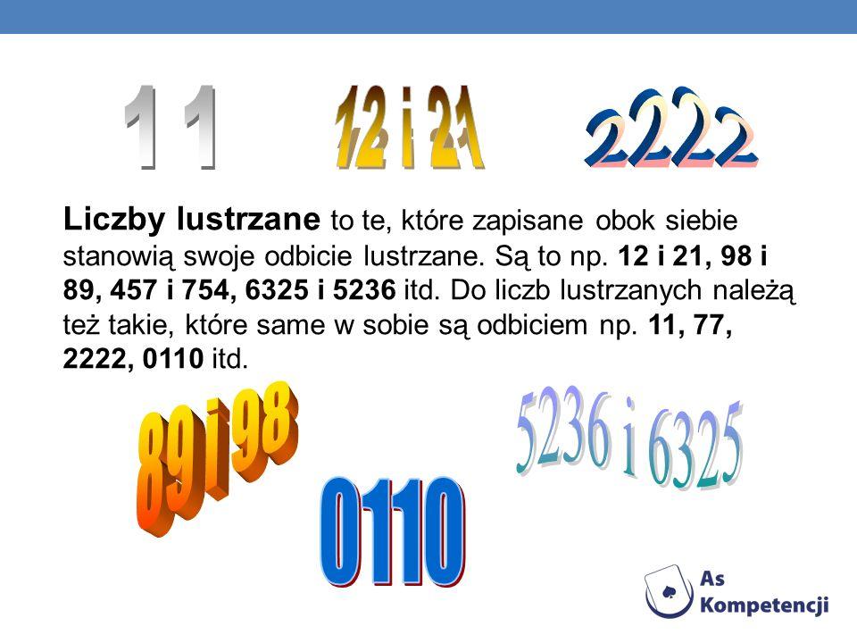 Liczby lustrzane to te, które zapisane obok siebie stanowią swoje odbicie lustrzane. Są to np. 12 i 21, 98 i 89, 457 i 754, 6325 i 5236 itd. Do liczb
