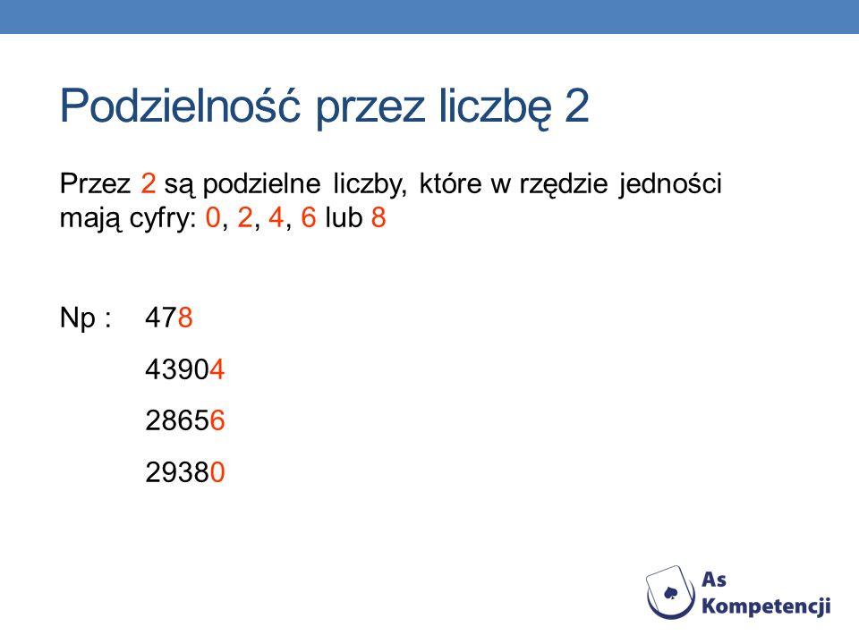Przez 2 są podzielne liczby, które w rzędzie jedności mają cyfry: 0, 2, 4, 6 lub 8 Podzielność przez liczbę 2 Np : 478 43904 28656 29380