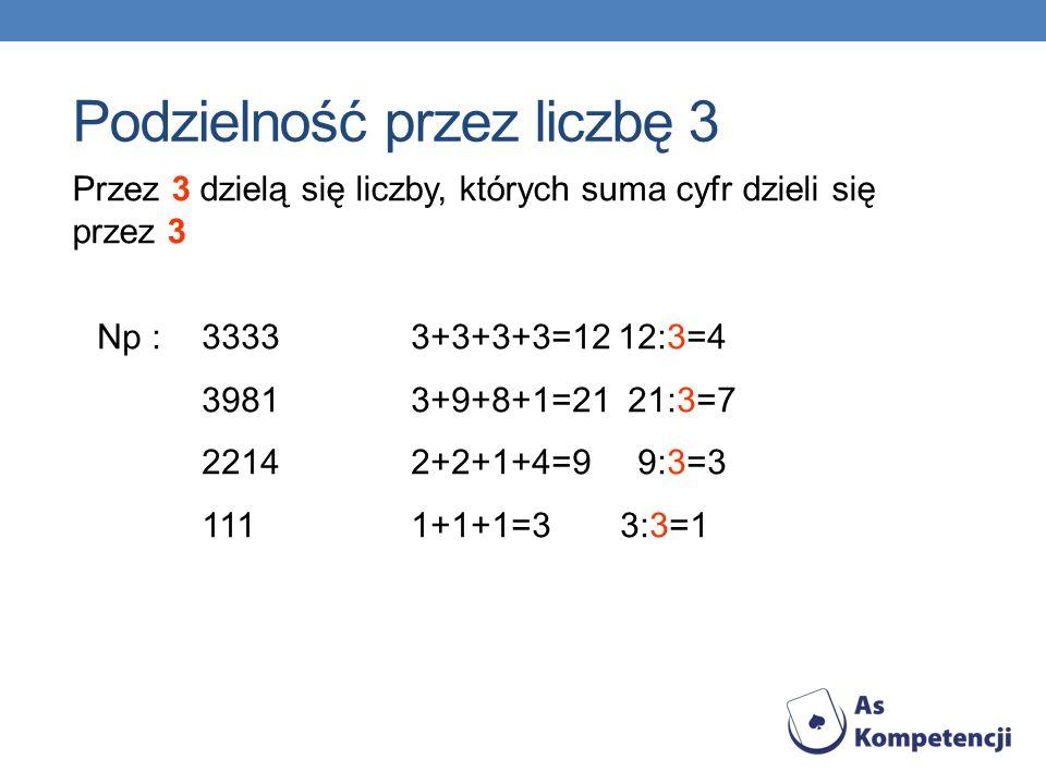 Przez 3 dzielą się liczby, których suma cyfr dzieli się przez 3 Np : 33333+3+3+3=12 12:3=4 39813+9+8+1=21 21:3=7 22142+2+1+4=9 9:3=3 1111+1+1=33:3=1 P
