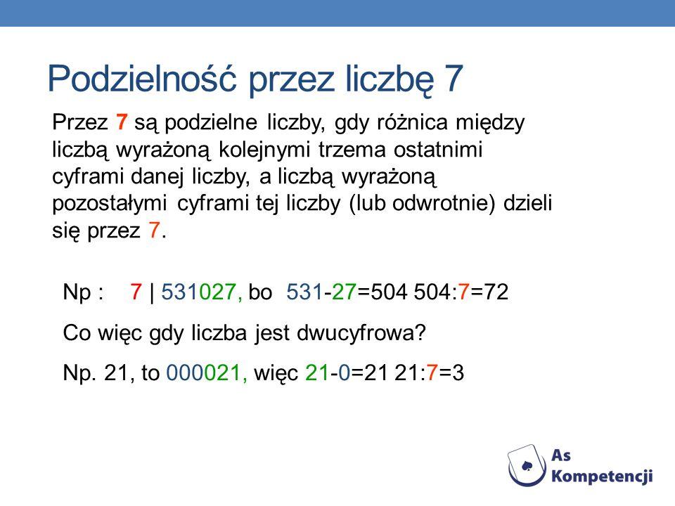 Przez 7 są podzielne liczby, gdy różnica między liczbą wyrażoną kolejnymi trzema ostatnimi cyframi danej liczby, a liczbą wyrażoną pozostałymi cyframi