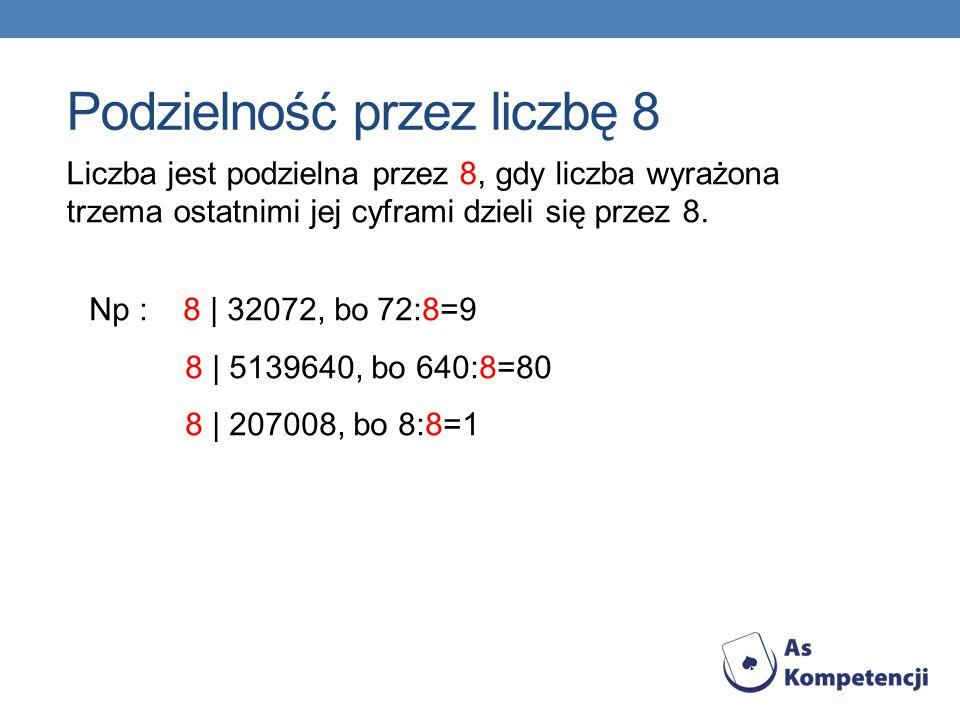 Liczba jest podzielna przez 8, gdy liczba wyrażona trzema ostatnimi jej cyframi dzieli się przez 8. Np : 8 | 32072, bo72:8=9 8 | 5139640, bo 640:8=80