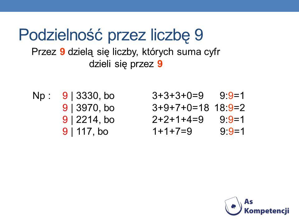 Przez 9 dzielą się liczby, których suma cyfr dzieli się przez 9 Np : 9 | 3330, bo3+3+3+0=9 9:9=1 9 | 3970, bo3+9+7+0=18 18:9=2 9 | 2214, bo2+2+1+4=9 9