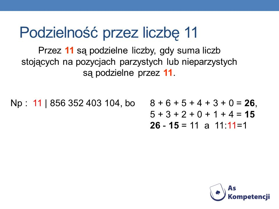 Przez 11 są podzielne liczby, gdy suma liczb stojących na pozycjach parzystych lub nieparzystych są podzielne przez 11. Np : 11 | 856 352 403 104, bo