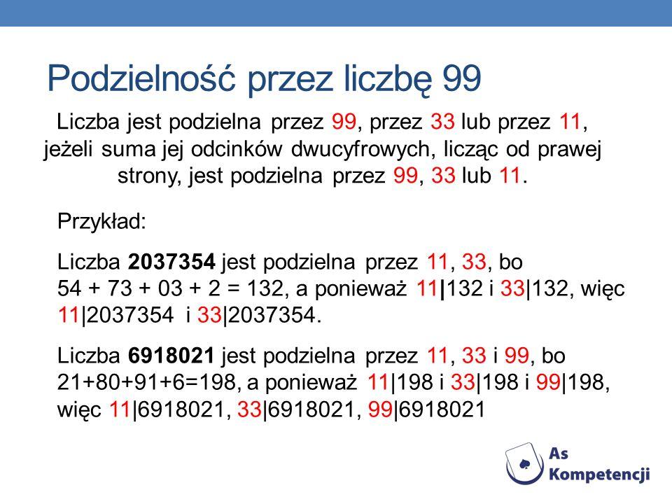 Liczba jest podzielna przez 99, przez 33 lub przez 11, jeżeli suma jej odcinków dwucyfrowych, licząc od prawej strony, jest podzielna przez 99, 33 lub