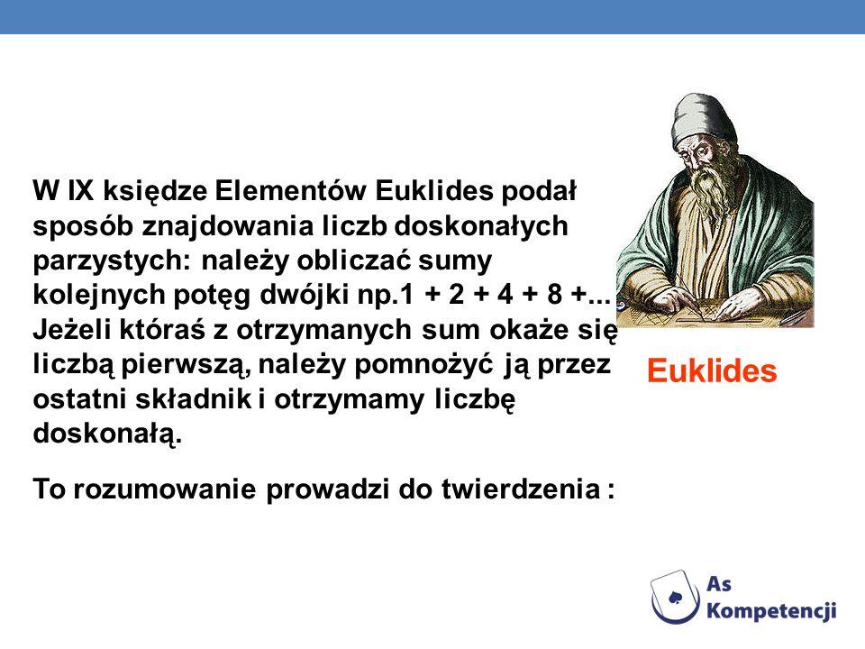 Euklides W IX księdze Elementów Euklides podał sposób znajdowania liczb doskonałych parzystych: należy obliczać sumy kolejnych potęg dwójki np.1 + 2 +