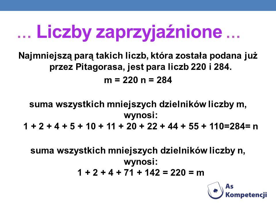 … Liczby zaprzyjaźnione … Najmniejszą parą takich liczb, która została podana już przez Pitagorasa, jest para liczb 220 i 284. m = 220 n = 284 suma ws